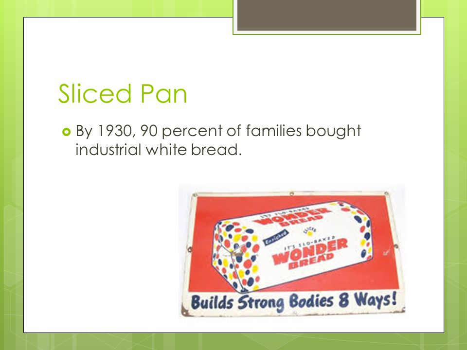 Sliced Pan By 1930, 90 percent of families bought industrial white bread.