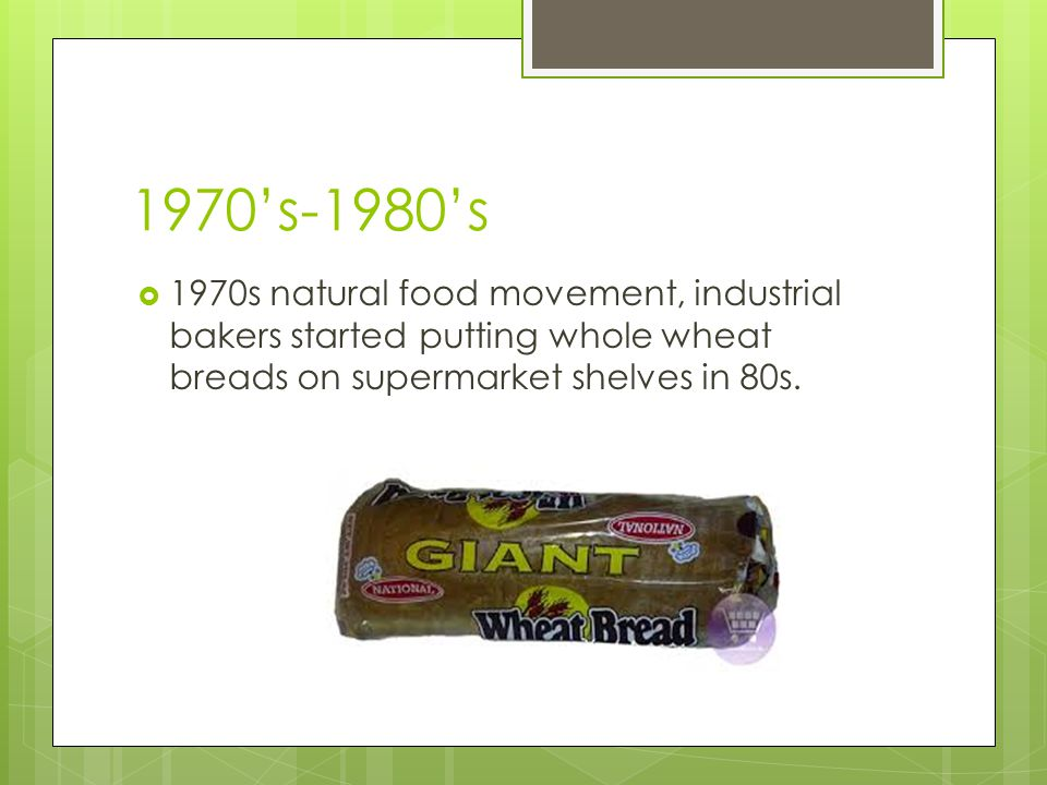 1970's-1980's 1970s natural food movement, industrial bakers started putting whole wheat breads on supermarket shelves in 80s.