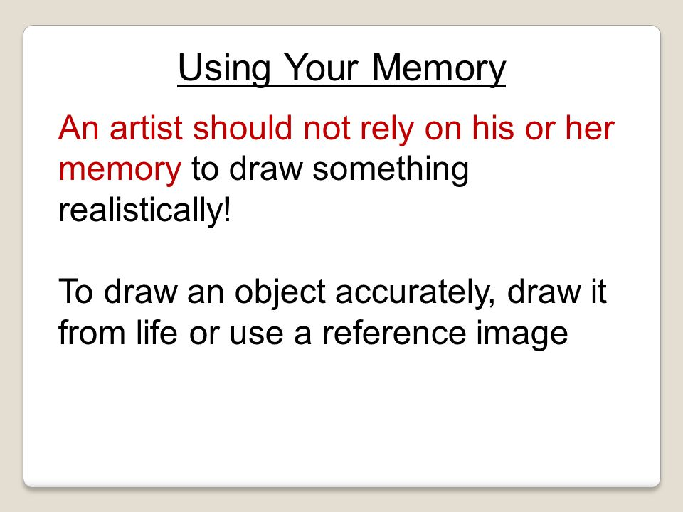 Unit 1- Intro to Drawing Using Your Memory. An artist should not rely on his or her memory to draw something realistically!