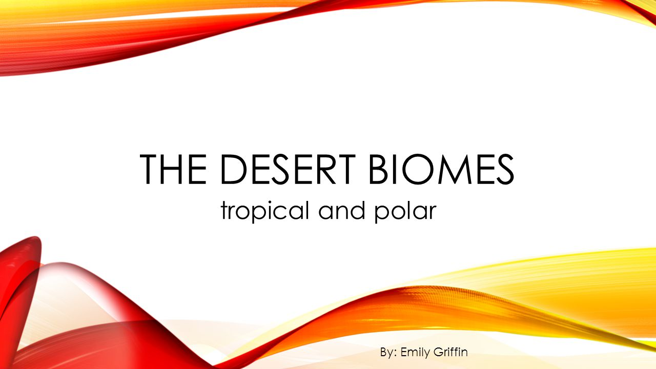 The Desert Biomes tropical and polar By: Emily Griffin