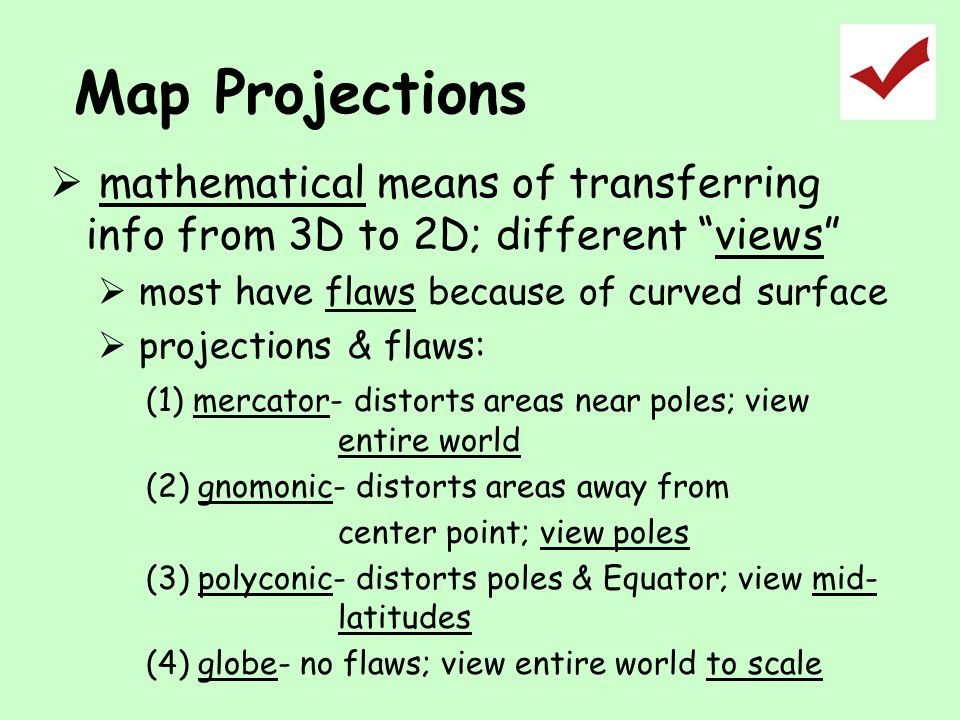 Map Projections mathematical means of transferring info from 3D to 2D; different views most have flaws because of curved surface.