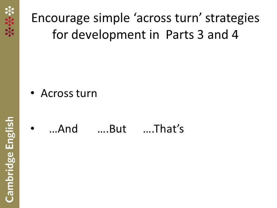 Encourage simple 'across turn' strategies for development in Parts 3 and 4