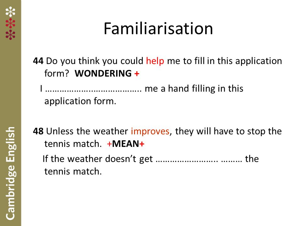 Familiarisation 44 Do you think you could help me to fill in this application form WONDERING +