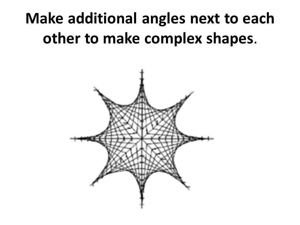 Make additional angles next to each other to make complex shapes.