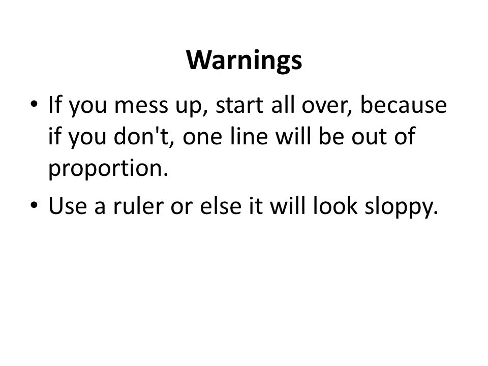 Warnings If you mess up, start all over, because if you don t, one line will be out of proportion.
