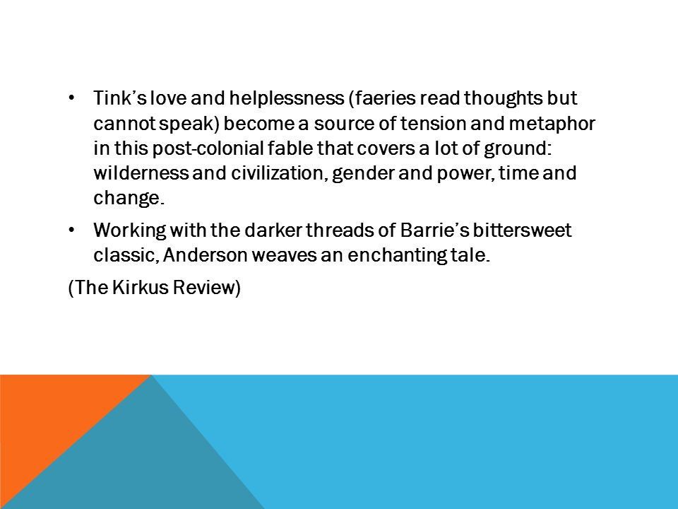 Tink's love and helplessness (faeries read thoughts but cannot speak) become a source of tension and metaphor in this post-colonial fable that covers a lot of ground: wilderness and civilization, gender and power, time and change.