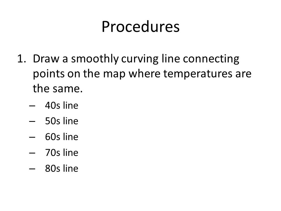 Procedures Draw a smoothly curving line connecting points on the map where temperatures are the same.