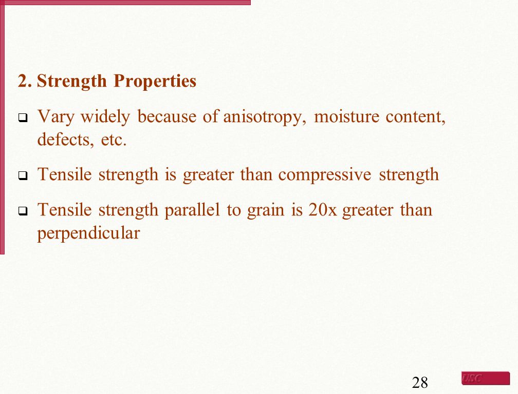 2. Strength Properties Vary widely because of anisotropy, moisture content, defects, etc. Tensile strength is greater than compressive strength.