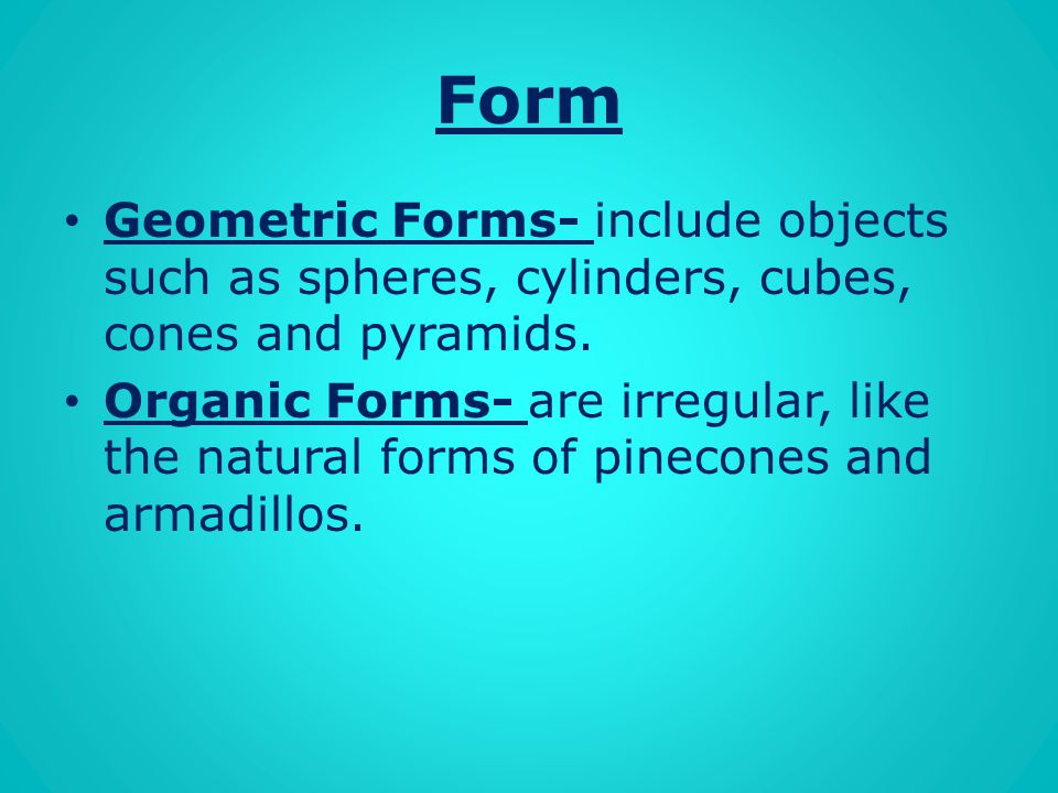 Form Geometric Forms- include objects such as spheres, cylinders, cubes, cones and pyramids.