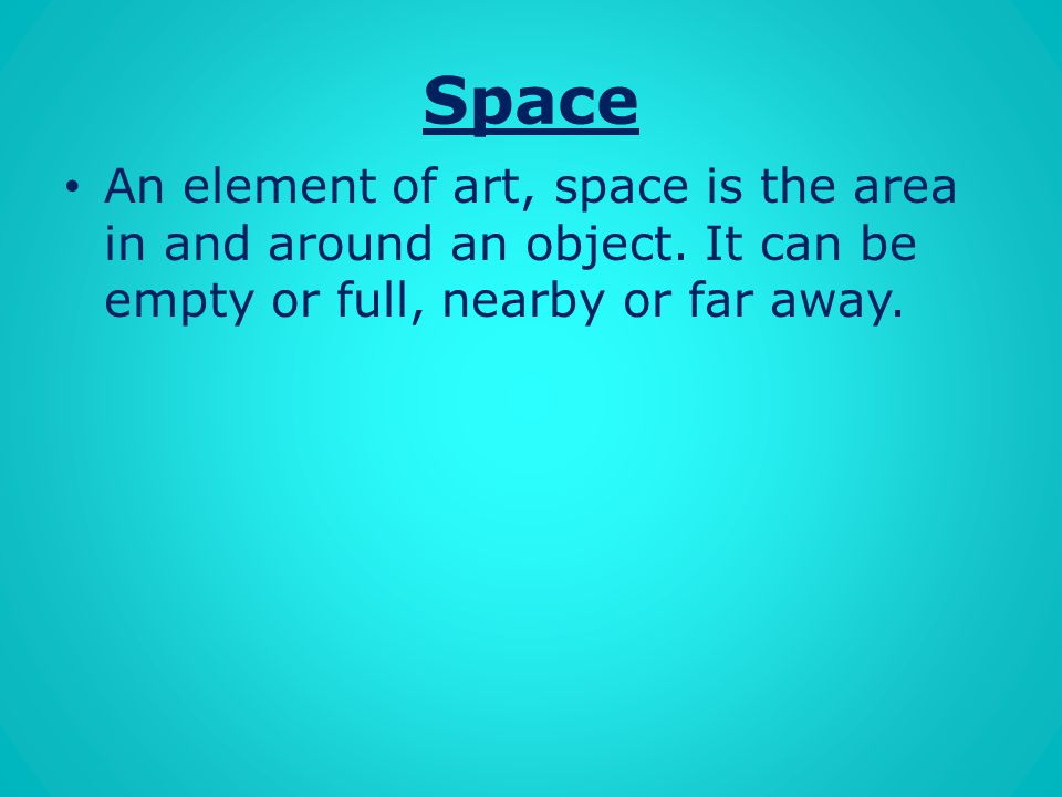 Space An element of art, space is the area in and around an object.