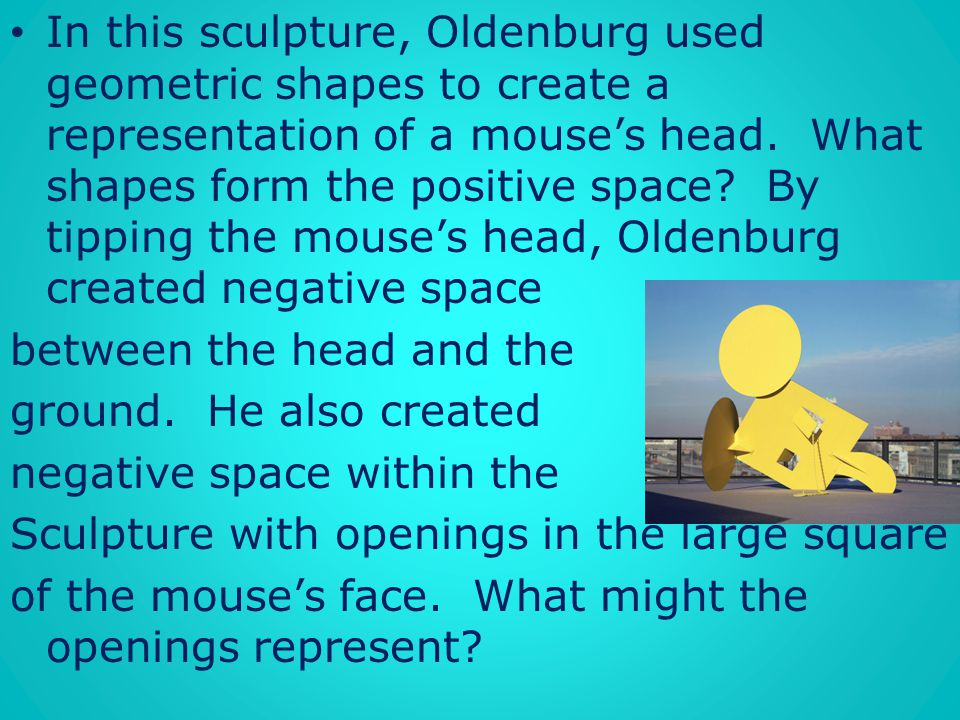 In this sculpture, Oldenburg used geometric shapes to create a representation of a mouse's head. What shapes form the positive space By tipping the mouse's head, Oldenburg created negative space