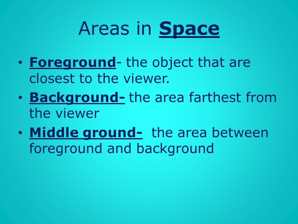 Areas in Space Foreground- the object that are closest to the viewer.