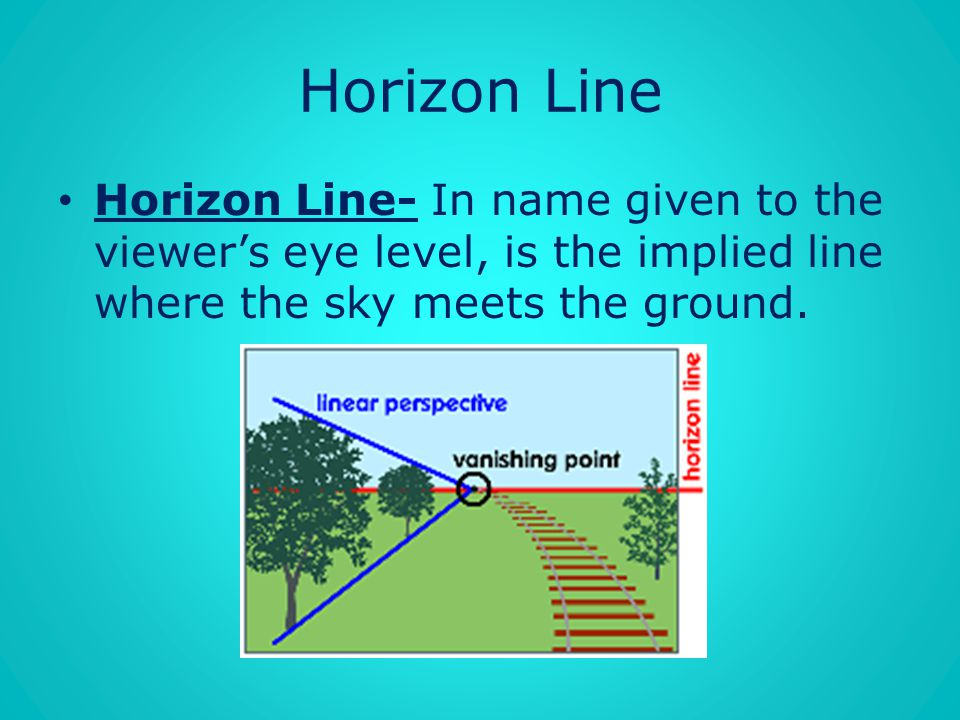 Horizon Line Horizon Line- In name given to the viewer's eye level, is the implied line where the sky meets the ground.