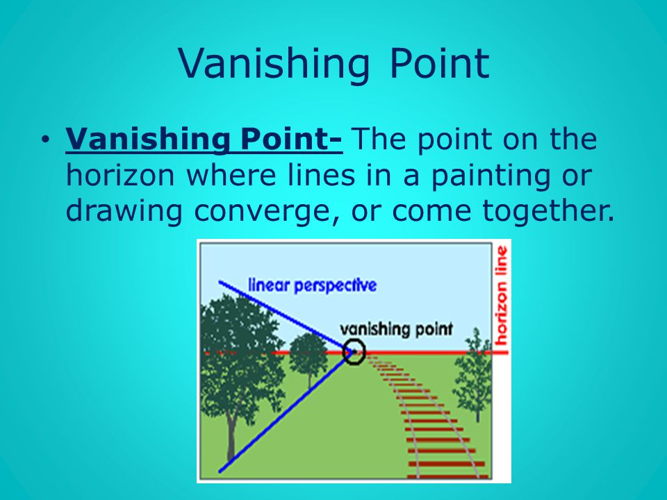 Vanishing Point Vanishing Point- The point on the horizon where lines in a painting or drawing converge, or come together.