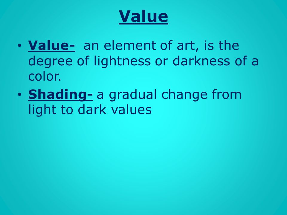 Value Value- an element of art, is the degree of lightness or darkness of a color.