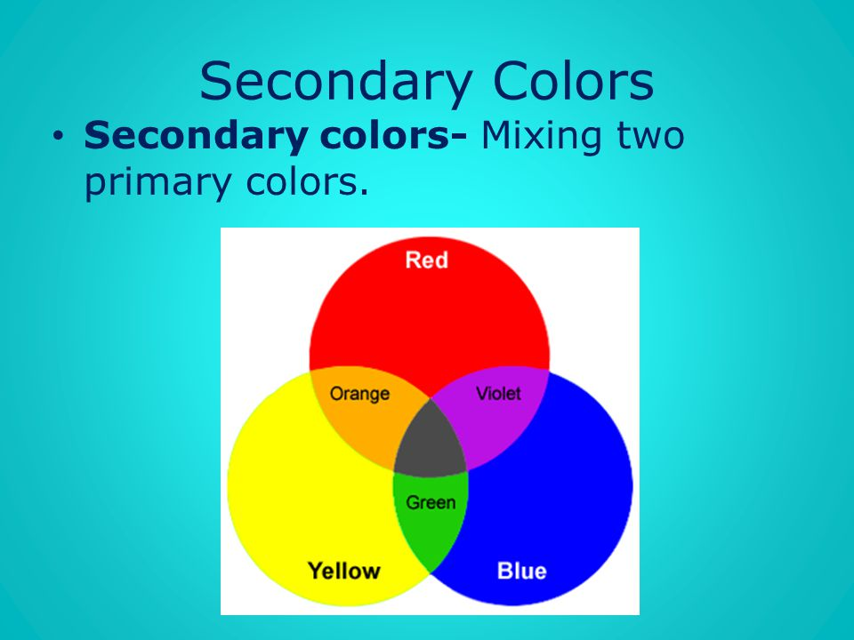 Secondary Colors Secondary colors- Mixing two primary colors.