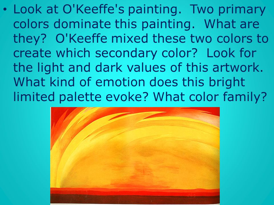 Look at O Keeffe s painting. Two primary colors dominate this painting
