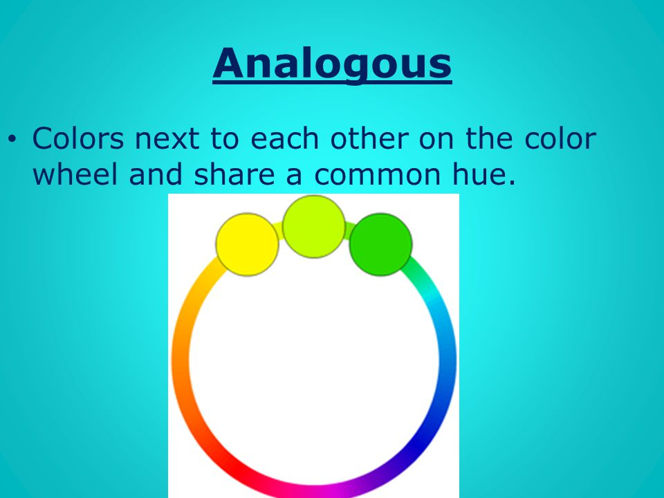 Analogous Colors next to each other on the color wheel and share a common hue.