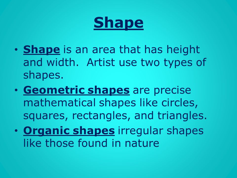 Shape Shape is an area that has height and width. Artist use two types of shapes.