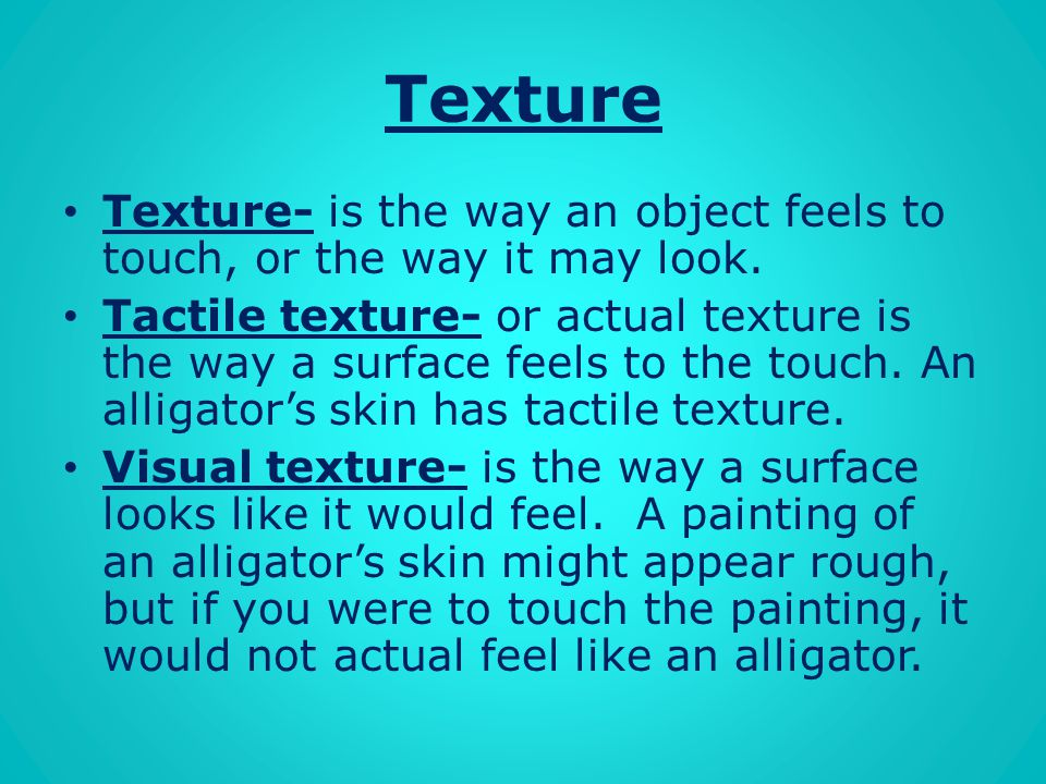 Texture Texture- is the way an object feels to touch, or the way it may look.
