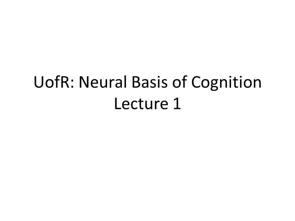 UofR: Neural Basis of Cognition Lecture 1