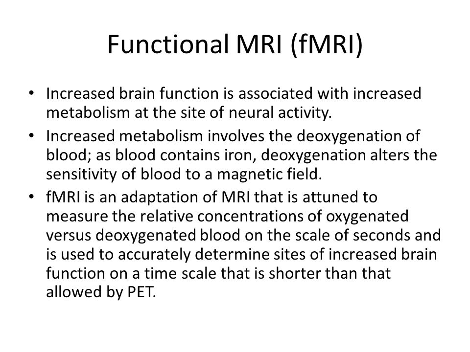 Functional MRI (fMRI) Increased brain function is associated with increased metabolism at the site of neural activity.