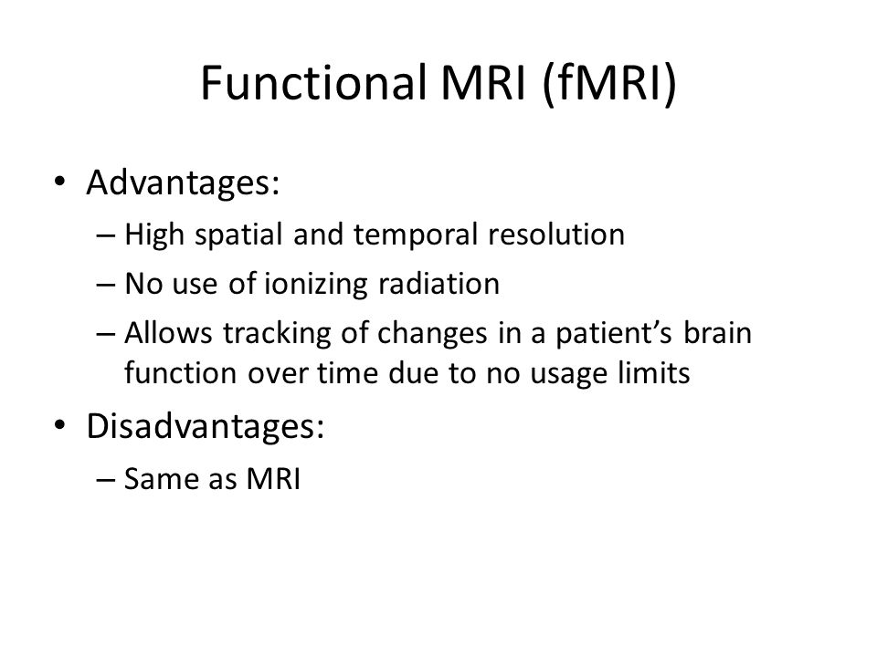 Functional MRI (fMRI) Advantages: Disadvantages:
