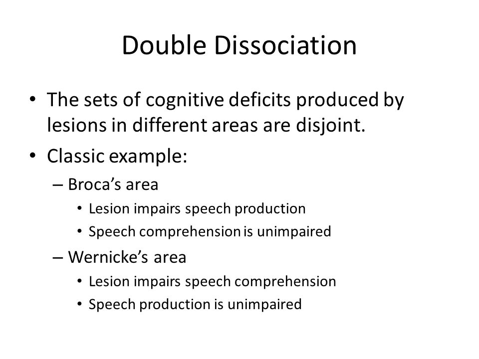 Double Dissociation The sets of cognitive deficits produced by lesions in different areas are disjoint.