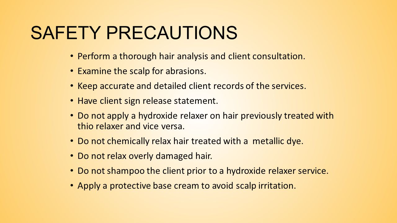 SAFETY PRECAUTIONS Perform a thorough hair analysis and client consultation. Examine the scalp for abrasions.