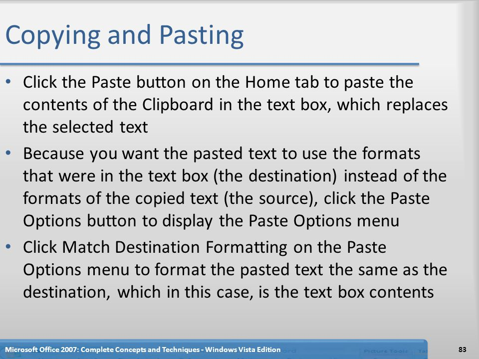 Copying and Pasting Click the Paste button on the Home tab to paste the contents of the Clipboard in the text box, which replaces the selected text.