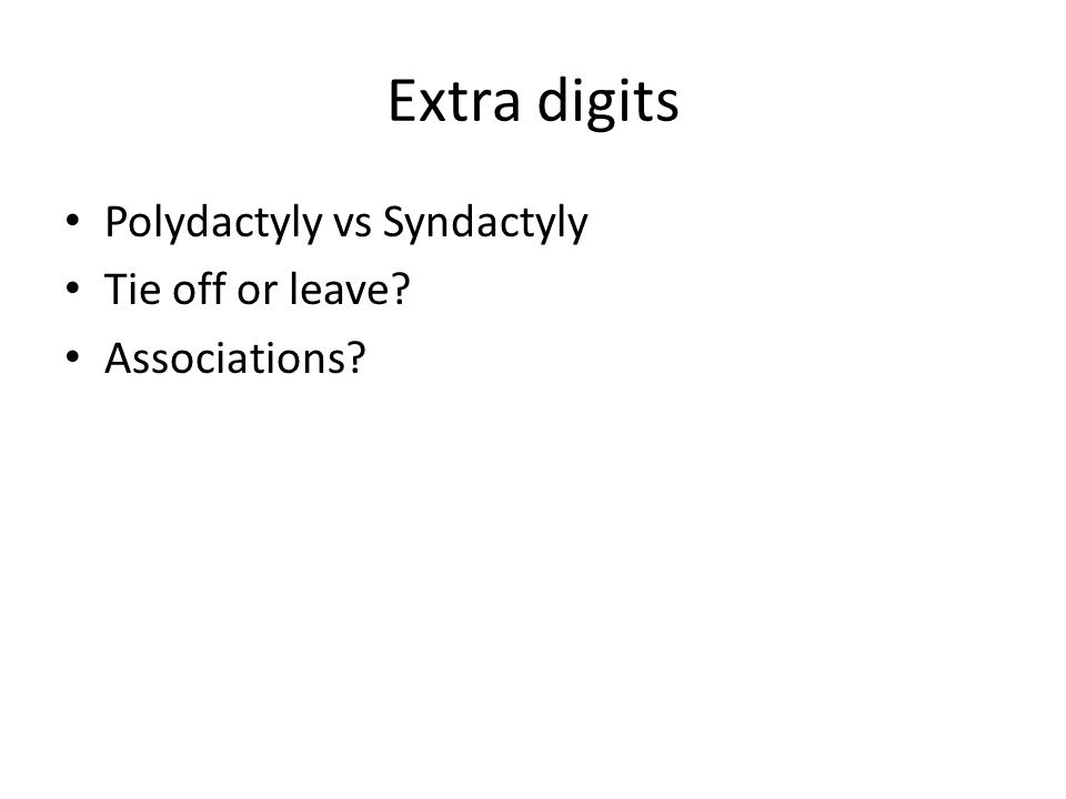 Extra digits Polydactyly vs Syndactyly Tie off or leave Associations