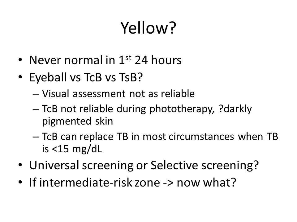 Yellow Never normal in 1st 24 hours Eyeball vs TcB vs TsB