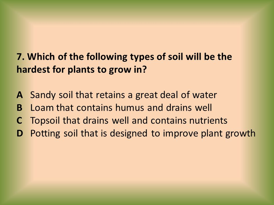 7. Which of the following types of soil will be the hardest for plants to grow in.