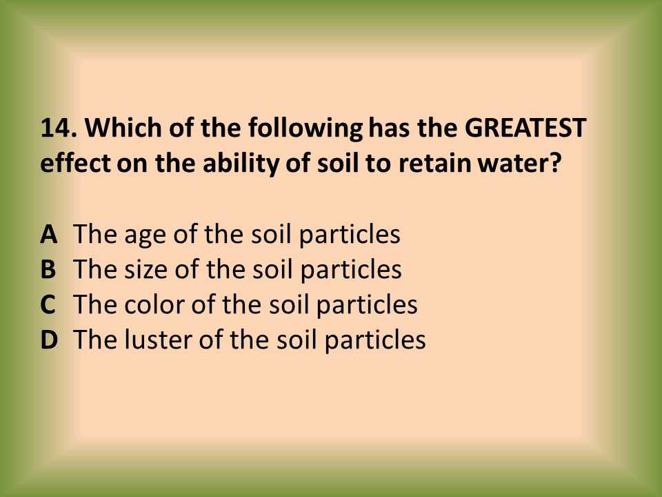 14. Which of the following has the GREATEST effect on the ability of soil to retain water.