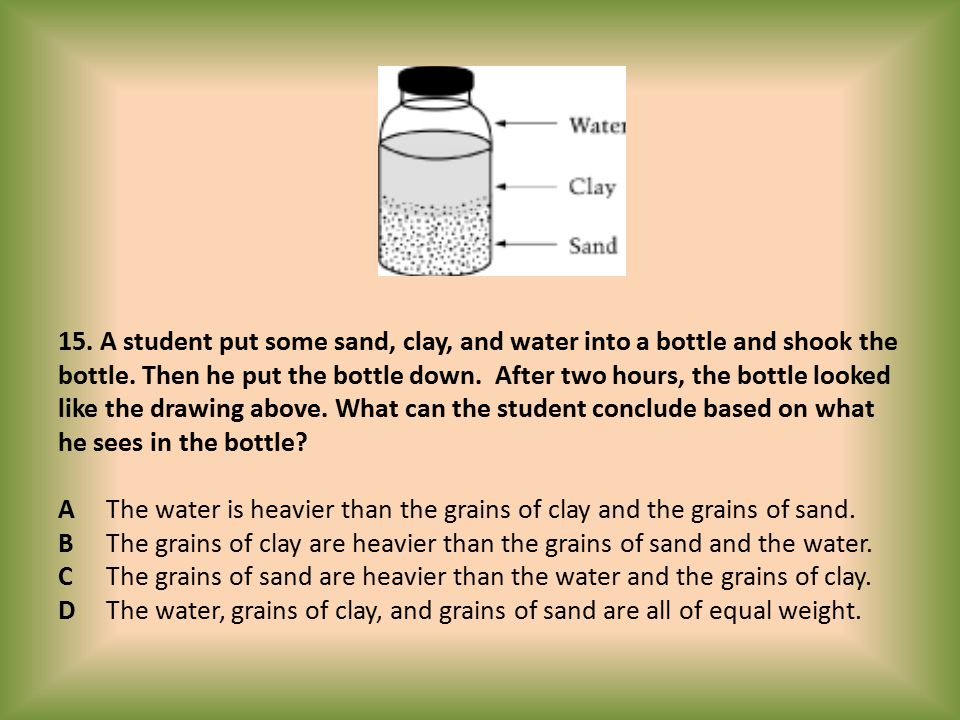 15. A student put some sand, clay, and water into a bottle and shook the bottle.