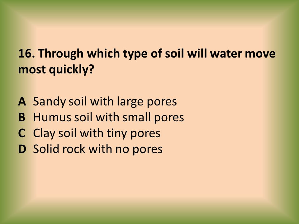 16. Through which type of soil will water move most quickly. A