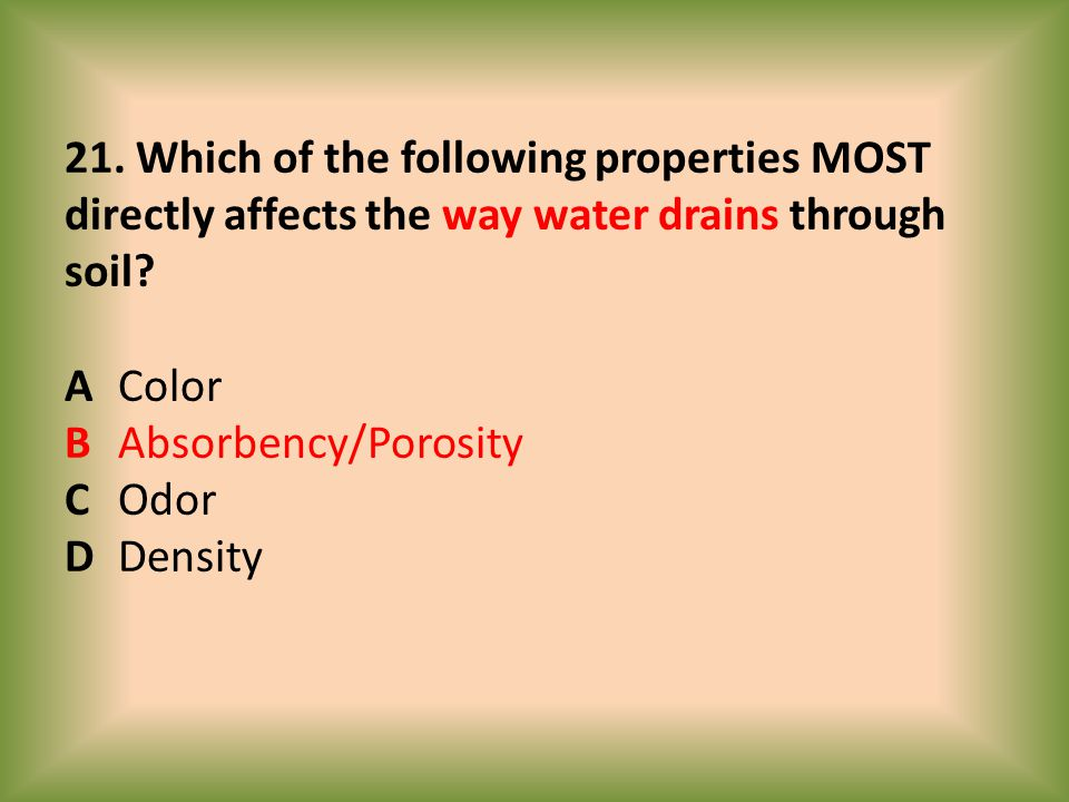 21. Which of the following properties MOST directly affects the way water drains through soil.