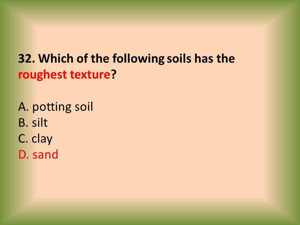 32. Which of the following soils has the roughest texture. A
