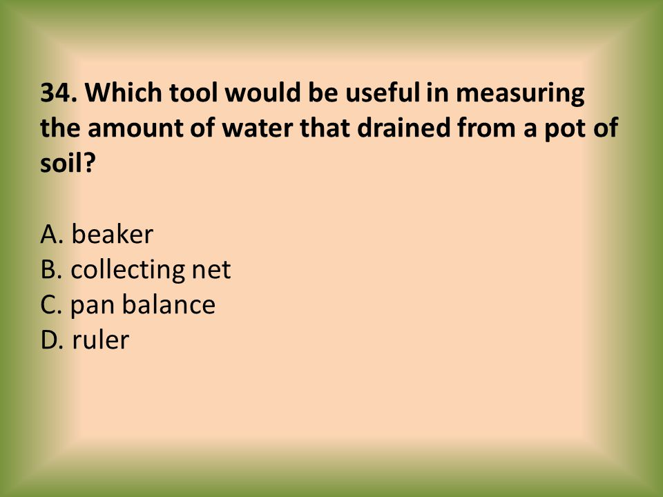 34. Which tool would be useful in measuring the amount of water that drained from a pot of soil.