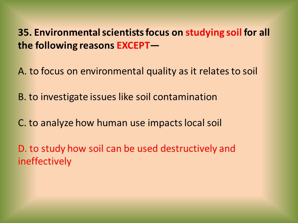 35. Environmental scientists focus on studying soil for all the following reasons EXCEPT— A.