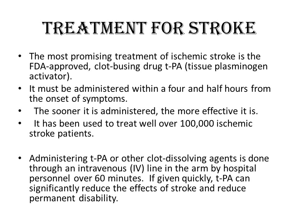 Treatment for Stroke The most promising treatment of ischemic stroke is the FDA-approved, clot-busing drug t-PA (tissue plasminogen activator).