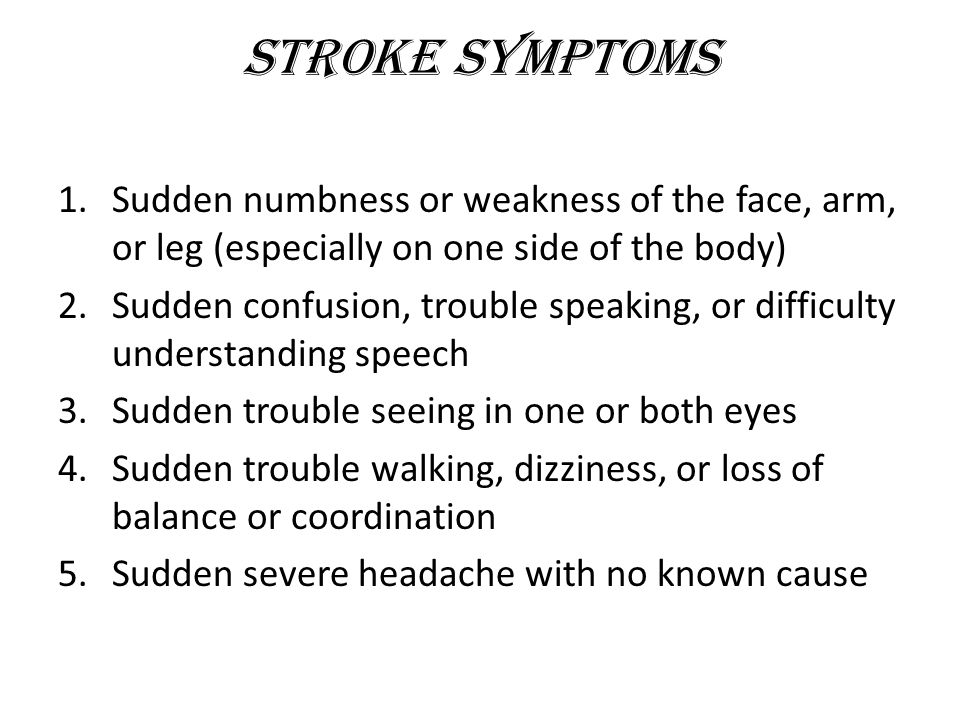 Stroke Symptoms Sudden numbness or weakness of the face, arm, or leg (especially on one side of the body)
