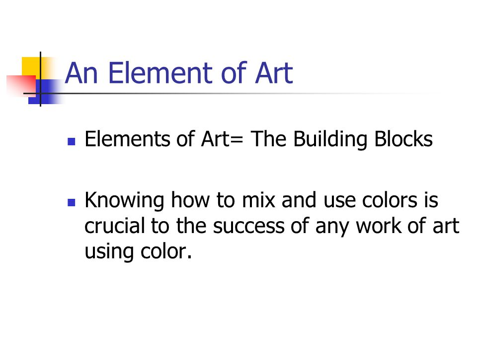 An Element of Art Elements of Art= The Building Blocks