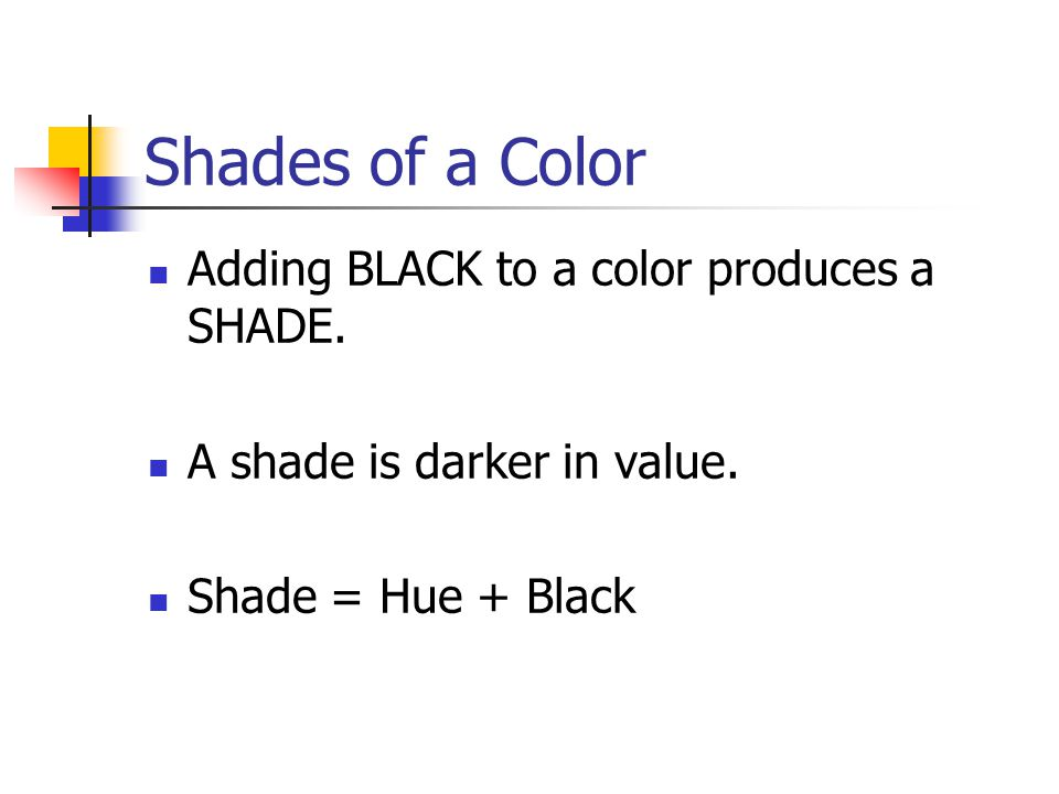 Shades of a Color Adding BLACK to a color produces a SHADE.