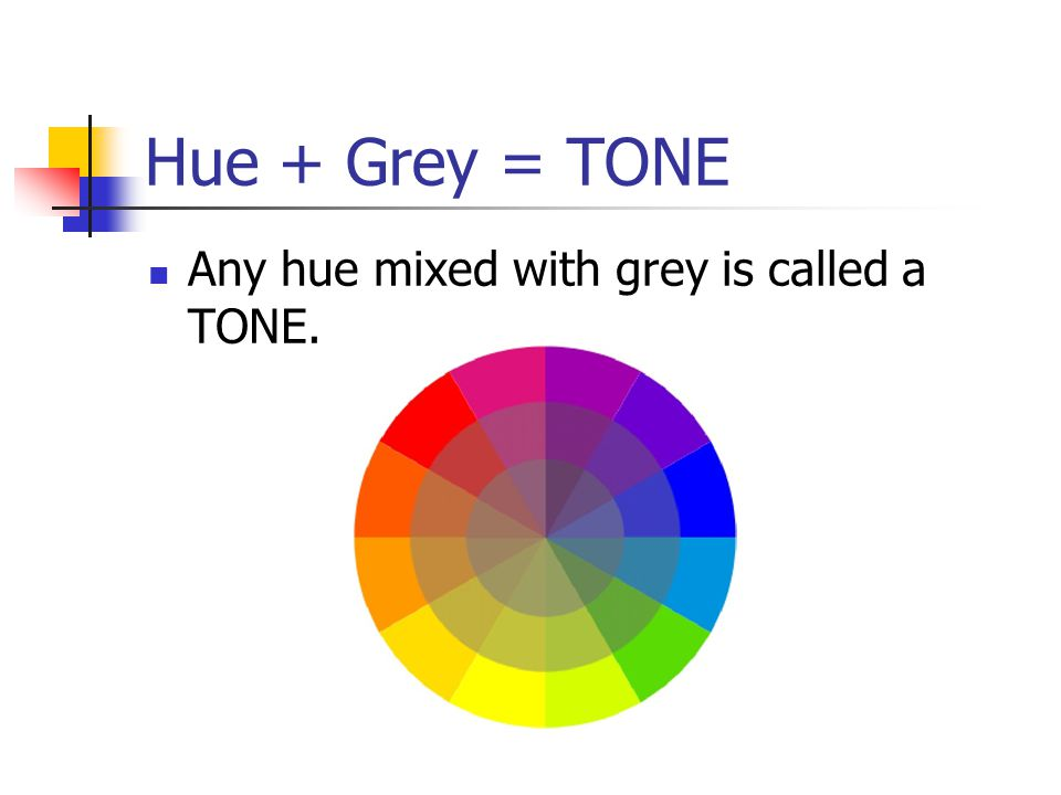 Hue + Grey = TONE Any hue mixed with grey is called a TONE.