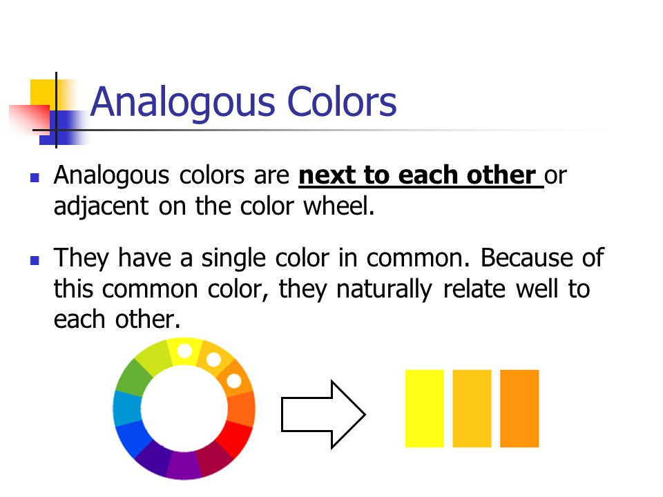 Analogous Colors Analogous colors are next to each other or adjacent on the color wheel.