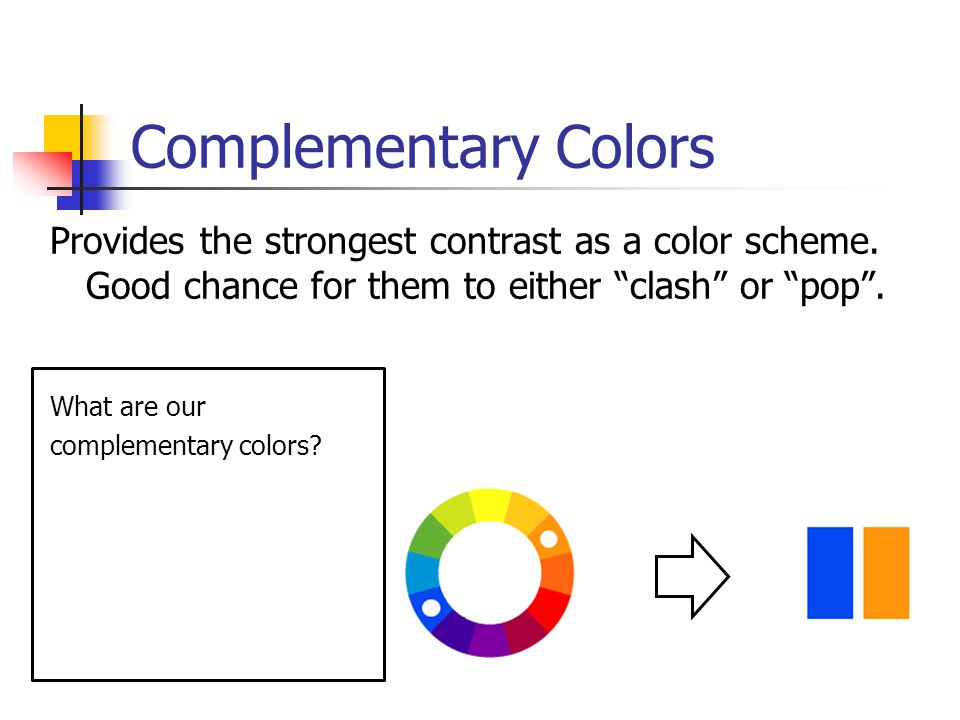 Complementary Colors Provides the strongest contrast as a color scheme. Good chance for them to either clash or pop .