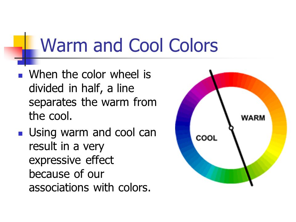 Warm and Cool Colors When the color wheel is divided in half, a line separates the warm from the cool.