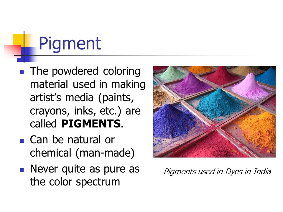 Pigment The powdered coloring material used in making artist's media (paints, crayons, inks, etc.) are called PIGMENTS.