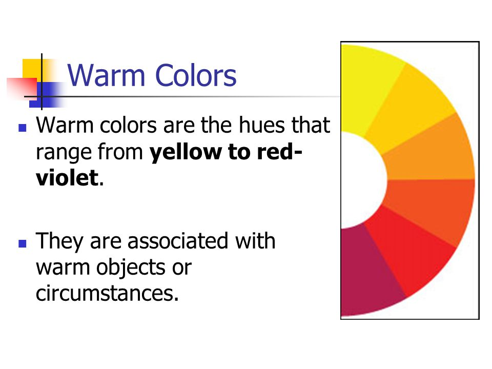 Warm Colors Warm colors are the hues that range from yellow to red-violet.